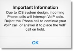 Important Information: Due to iOS system design, incoming iPhone calls will interrupt VoIP calls. Reject the iPhone call to continue with your VoIP call, or answer it to place the VoIP call on hold.